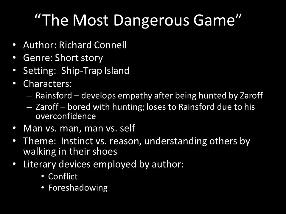 The Most Dangerous Game Author: Richard Connell Genre: Short story Setting: Ship-Trap Island Characters: – Rainsford – develops empathy after being hunted by Zaroff – Zaroff – bored with hunting; loses to Rainsford due to his overconfidence Man vs.