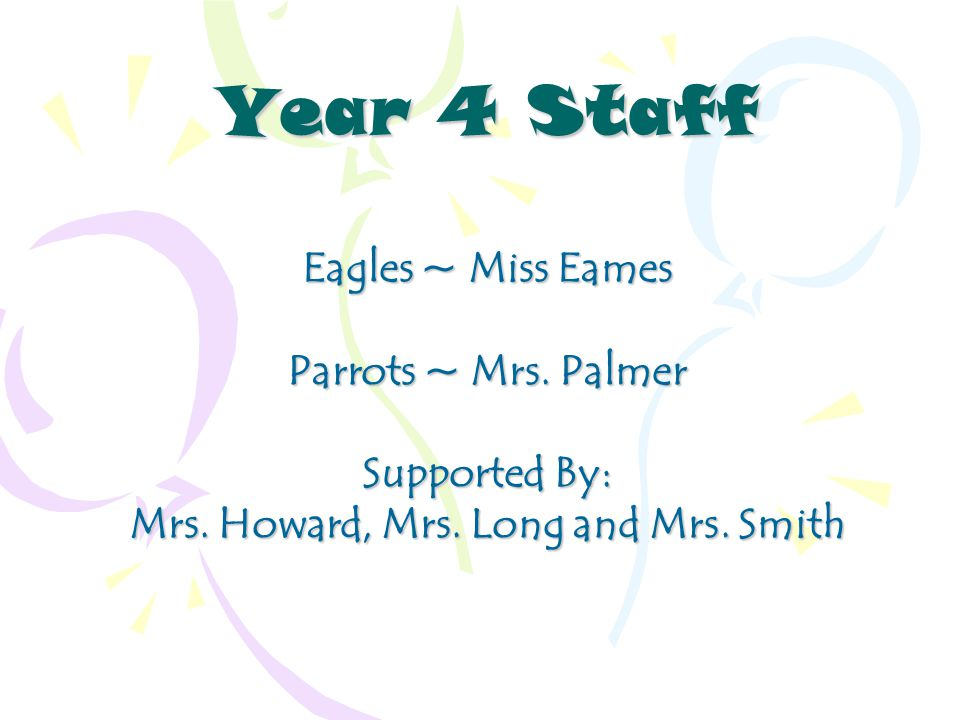 Year 4 Staff Eagles ~ Miss Eames Parrots ~ Mrs. Palmer Supported By: Mrs.
