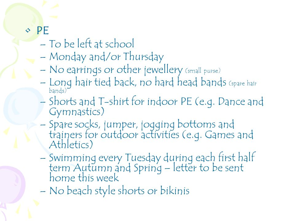 PE –To be left at school –Monday and/or Thursday –No earrings or other jewellery (small purse) –Long hair tied back, no hard head bands (spare hair bands) –Shorts and T-shirt for indoor PE (e.g.