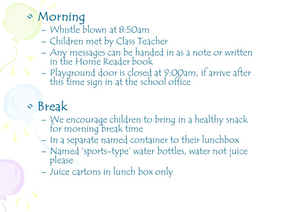 Morning –Whistle blown at 8:50am –Children met by Class Teacher –Any messages can be handed in as a note or written in the Home Reader book –Playground door is closed at 9:00am, if arrive after this time sign in at the school office Break –We encourage children to bring in a healthy snack for morning break time –In a separate named container to their lunchbox –Named 'sports-type' water bottles, water not juice please –Juice cartons in lunch box only