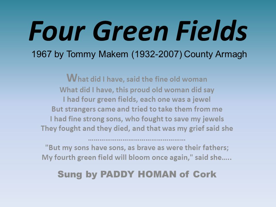 Four Green Fields 1967 by Tommy Makem (1932-2007) County Armagh W hat did I have, said the fine old woman What did I have, this proud old woman did say I had four green fields, each one was a jewel But strangers came and tried to take them from me I had fine strong sons, who fought to save my jewels They fought and they died, and that was my grief said she …………………………………………… But my sons have sons, as brave as were their fathers; My fourth green field will bloom once again, said she…..