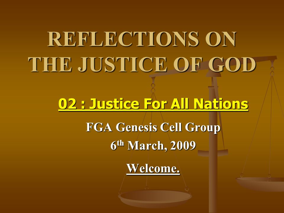 REFLECTIONS ON THE JUSTICE OF GOD 02 : Justice For All Nations FGA Genesis Cell Group 6 th March, 2009 Welcome.