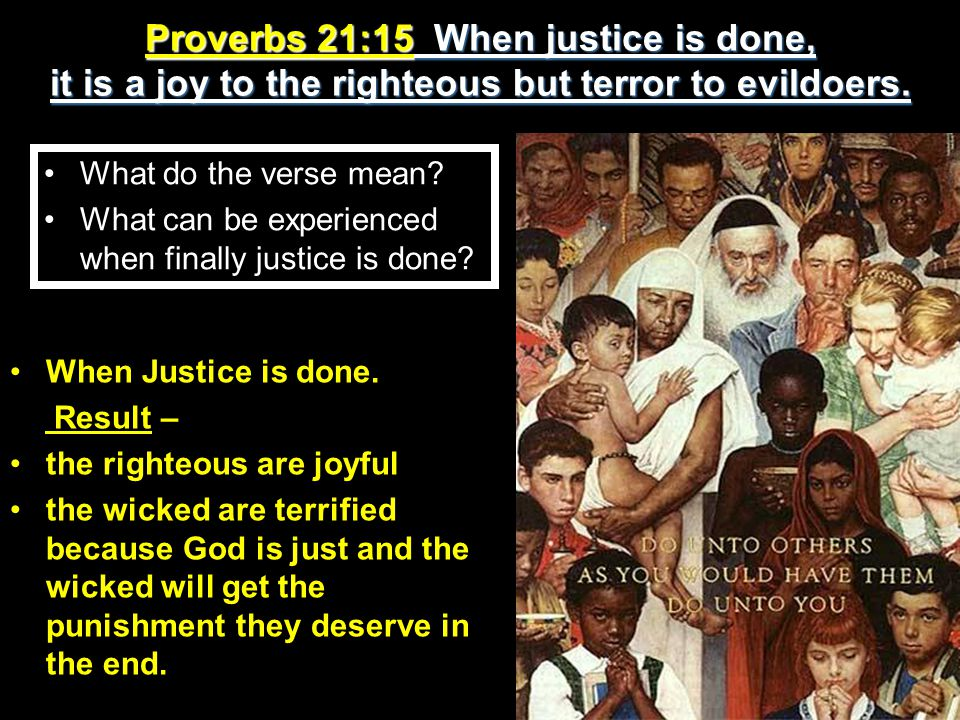 Proverbs 21:15 When justice is done, it is a joy to the righteous but terror to evildoers.
