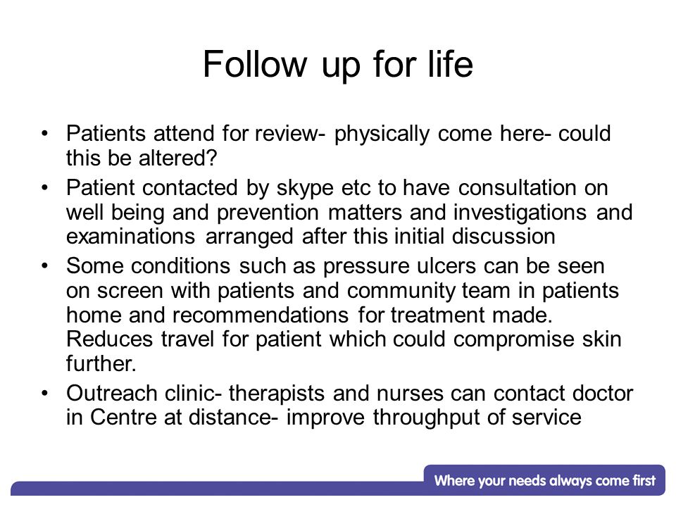 Follow up for life Patients attend for review- physically come here- could this be altered.