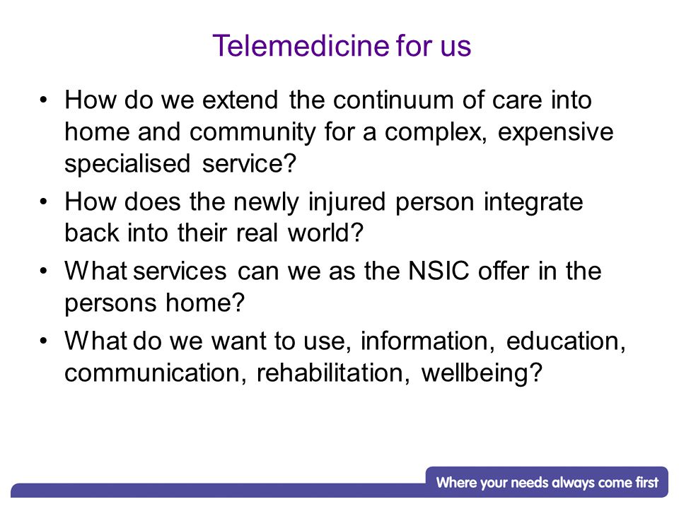 Telemedicine for us How do we extend the continuum of care into home and community for a complex, expensive specialised service.
