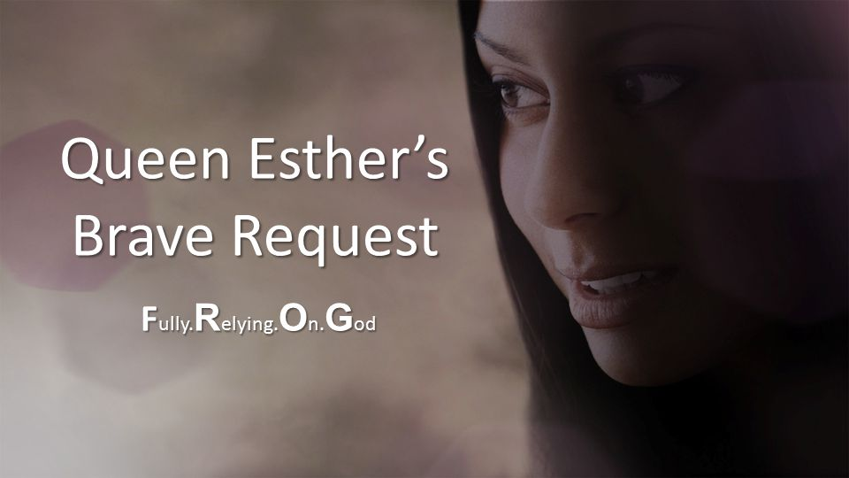 Queen Esther's Brave Request F ully. R elying. O n. G od