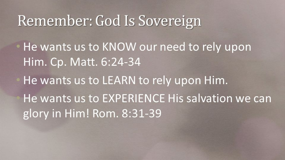 Remember: God Is Sovereign He wants us to KNOW our need to rely upon Him.