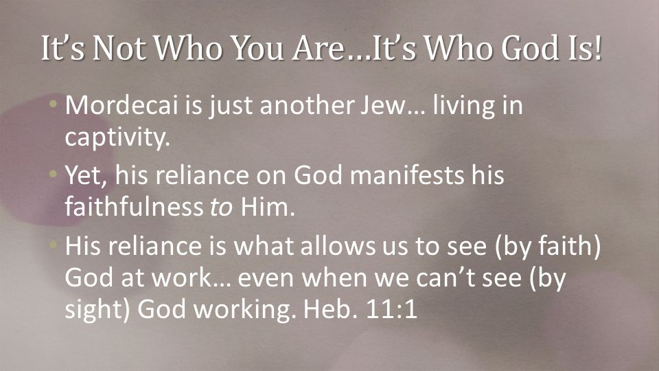 It's Not Who You Are…It's Who God Is. Mordecai is just another Jew… living in captivity.