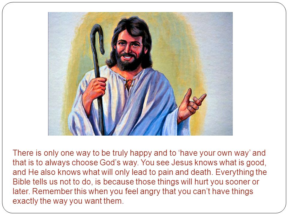 There is only one way to be truly happy and to 'have your own way' and that is to always choose God's way. You see Jesus knows what is good, and He al