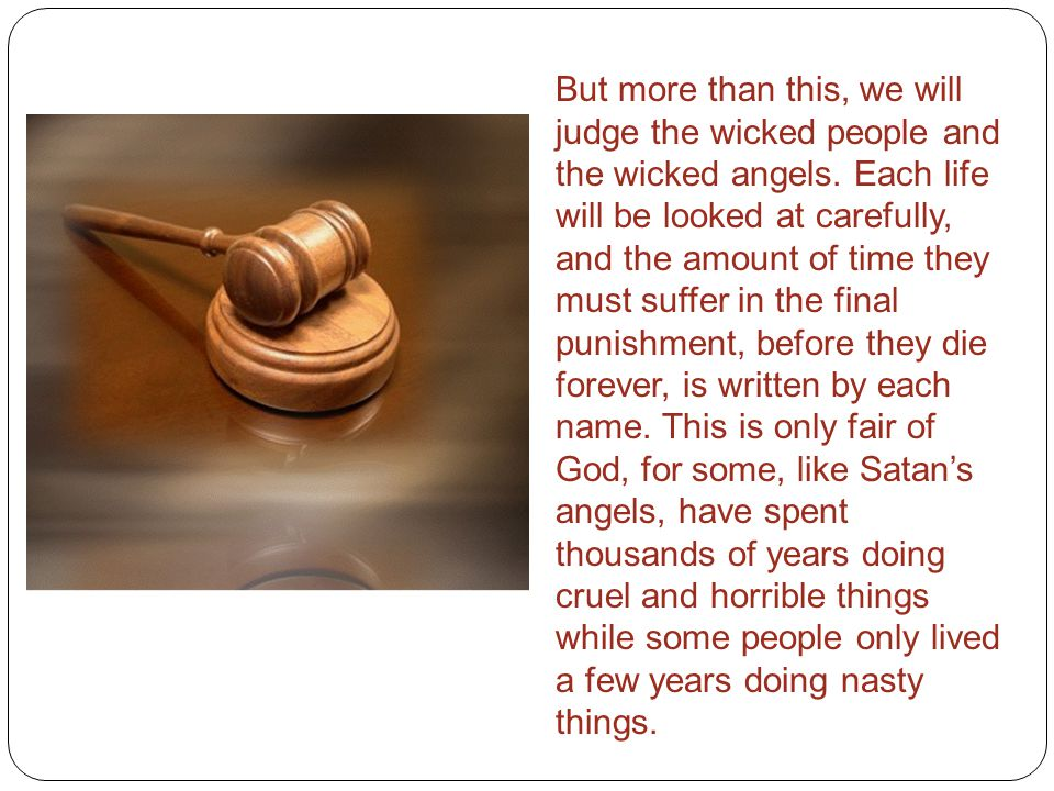 But more than this, we will judge the wicked people and the wicked angels. Each life will be looked at carefully, and the amount of time they must suf
