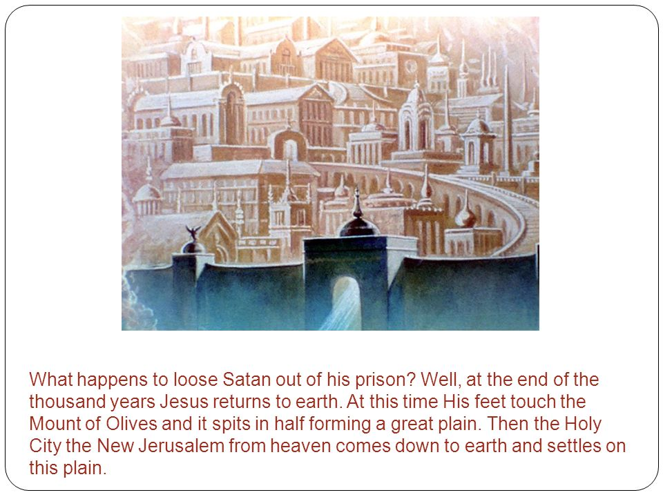 What happens to loose Satan out of his prison? Well, at the end of the thousand years Jesus returns to earth. At this time His feet touch the Mount of