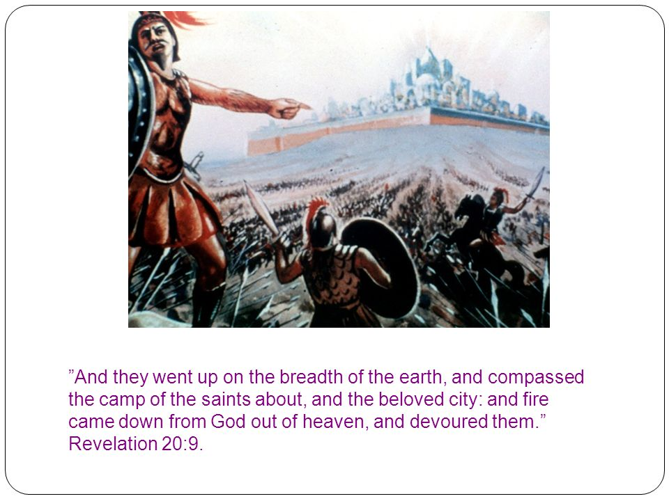 """And they went up on the breadth of the earth, and compassed the camp of the saints about, and the beloved city: and fire came down from God out of he"