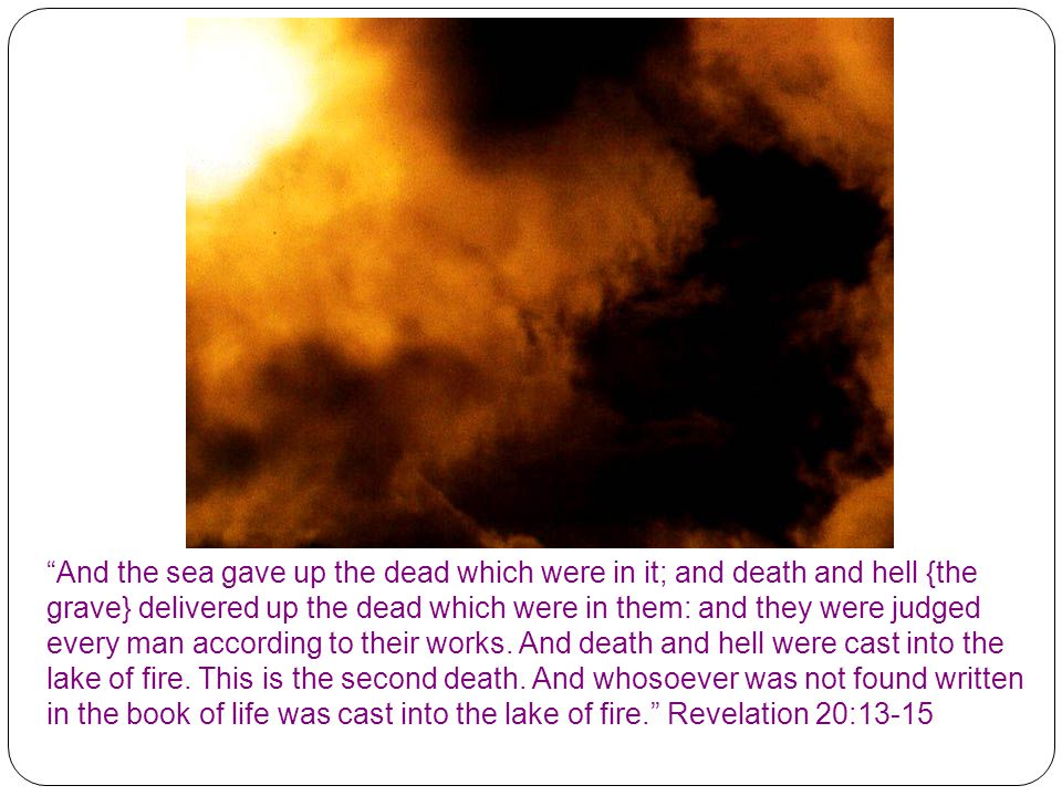 """And the sea gave up the dead which were in it; and death and hell {the grave} delivered up the dead which were in them: and they were judged every ma"