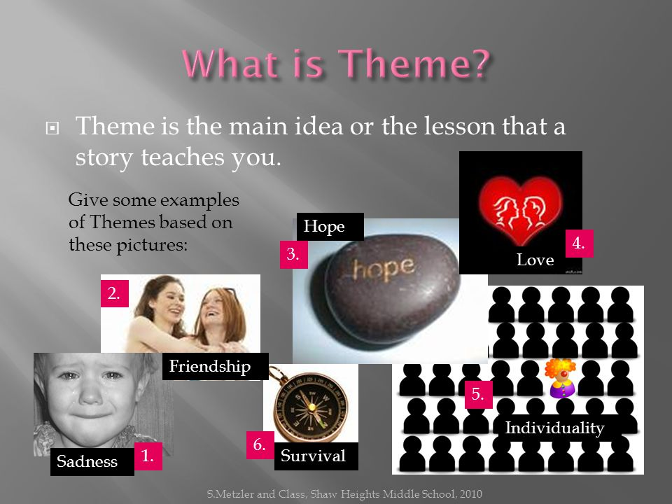 TTheme is the main idea or the lesson that a story teaches you.