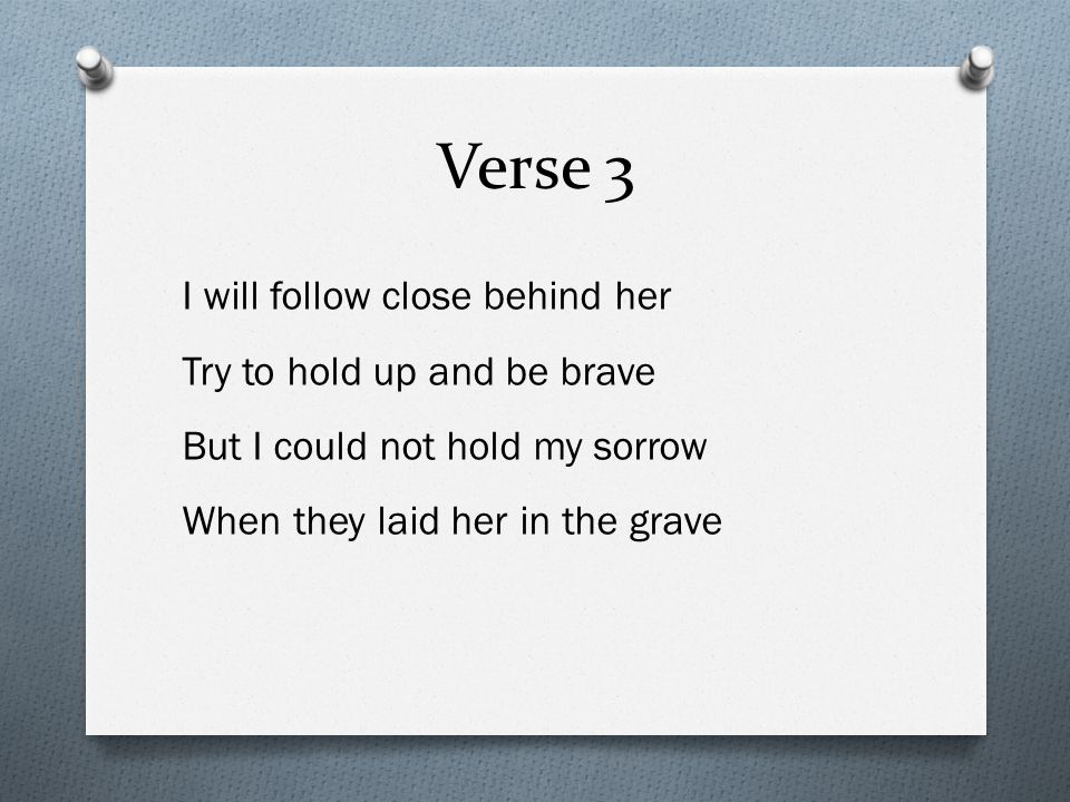 Verse 3 I will follow close behind her Try to hold up and be brave But I could not hold my sorrow When they laid her in the grave