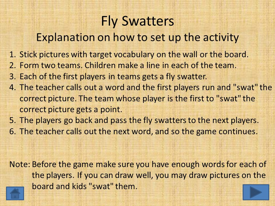 Fly Swatters Explanation on how to set up the activity 1.Stick pictures with target vocabulary on the wall or the board.