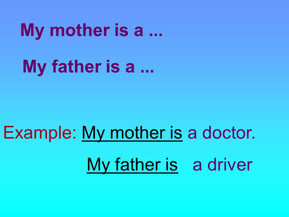 My mother is a... My father is a... Example: My mother is a doctor. My father is a driver