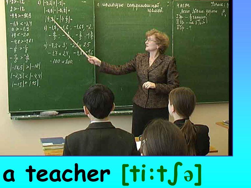 a teacher [ti:t∫ ə ]