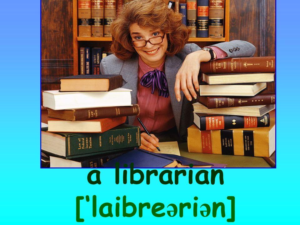a librarian ['laibre ə ri ə n]