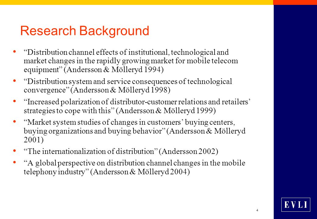 4 Research Background Distribution channel effects of institutional, technological and market changes in the rapidly growing market for mobile telecom equipment (Andersson & Mölleryd 1994) Distribution system and service consequences of technological convergence (Andersson & Mölleryd 1998) Increased polarization of distributor-customer relations and retailers' strategies to cope with this (Andersson & Mölleryd 1999) Market system studies of changes in customers' buying centers, buying organizations and buying behavior (Andersson & Mölleryd 2001) The internationalization of distribution (Andersson 2002) A global perspective on distribution channel changes in the mobile telephony industry (Andersson & Mölleryd 2004)