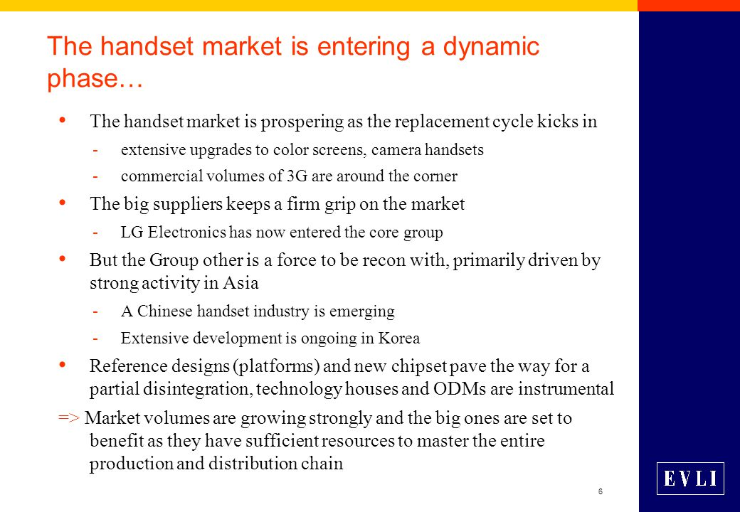 6 The handset market is entering a dynamic phase… The handset market is prospering as the replacement cycle kicks in -extensive upgrades to color screens, camera handsets -commercial volumes of 3G are around the corner The big suppliers keeps a firm grip on the market -LG Electronics has now entered the core group But the Group other is a force to be recon with, primarily driven by strong activity in Asia -A Chinese handset industry is emerging -Extensive development is ongoing in Korea Reference designs (platforms) and new chipset pave the way for a partial disintegration, technology houses and ODMs are instrumental => Market volumes are growing strongly and the big ones are set to benefit as they have sufficient resources to master the entire production and distribution chain