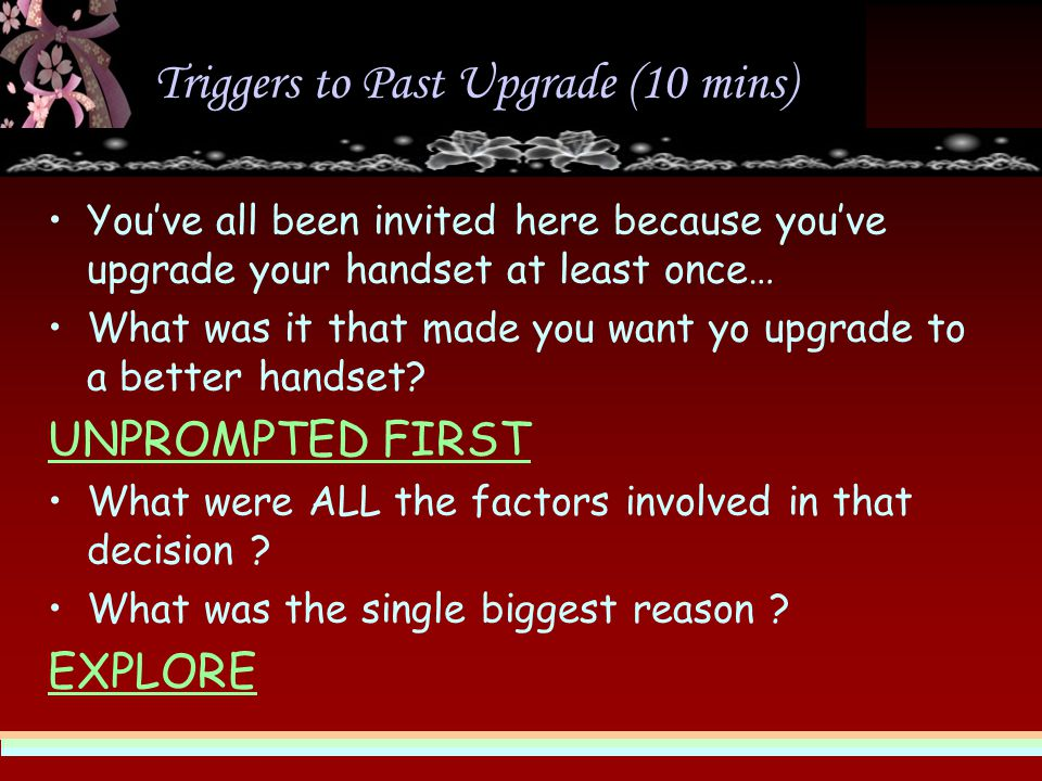 Triggers to Past Upgrade (10 mins) You've all been invited here because you've upgrade your handset at least once… What was it that made you want yo upgrade to a better handset.