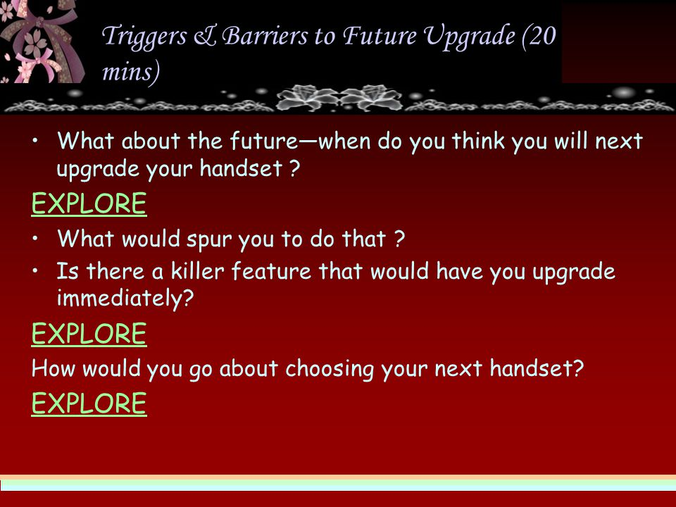 Triggers & Barriers to Future Upgrade (20 mins) What about the future—when do you think you will next upgrade your handset .