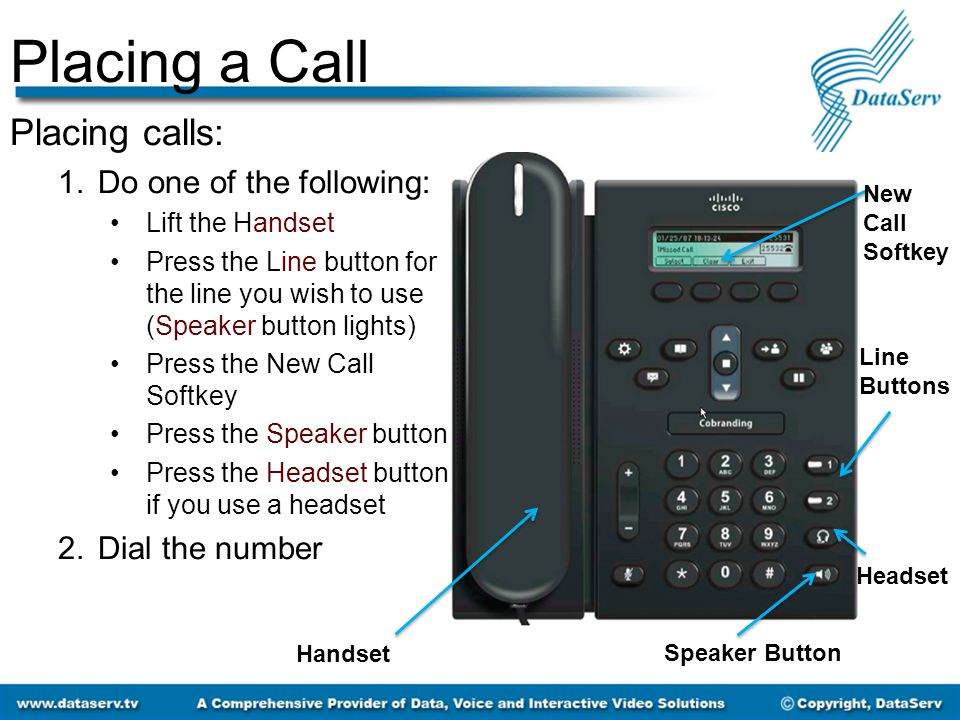 Placing a Call Placing calls: 1.Do one of the following: Lift the Handset Press the Line button for the line you wish to use (Speaker button lights) Press the New Call Softkey Press the Speaker button Press the Headset button if you use a headset 2.Dial the number Handset Line Buttons New Call Softkey Speaker Button Headset