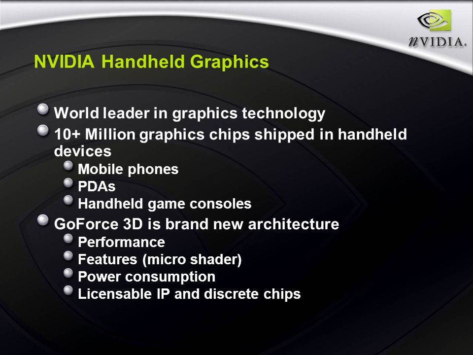 NVIDIA Handheld Graphics World leader in graphics technology 10+ Million graphics chips shipped in handheld devices Mobile phones PDAs Handheld game consoles GoForce 3D is brand new architecture Performance Features (micro shader) Power consumption Licensable IP and discrete chips