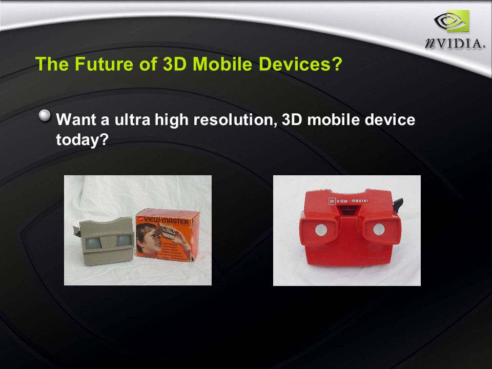 The Future of 3D Mobile Devices Want a ultra high resolution, 3D mobile device today