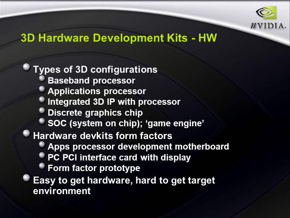 3D Hardware Development Kits - HW Types of 3D configurations Baseband processor Applications processor Integrated 3D IP with processor Discrete graphics chip SOC (system on chip); 'game engine' Hardware devkits form factors Apps processor development motherboard PC PCI interface card with display Form factor prototype Easy to get hardware, hard to get target environment