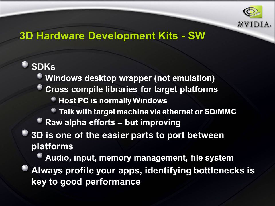 3D Hardware Development Kits - SW SDKs Windows desktop wrapper (not emulation) Cross compile libraries for target platforms Host PC is normally Windows Talk with target machine via ethernet or SD/MMC Raw alpha efforts – but improving 3D is one of the easier parts to port between platforms Audio, input, memory management, file system Always profile your apps, identifying bottlenecks is key to good performance