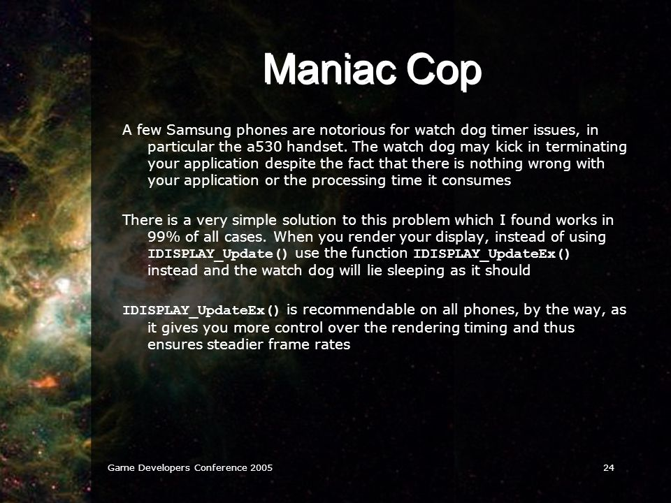 Game Developers Conference 200524 Maniac Cop A few Samsung phones are notorious for watch dog timer issues, in particular the a530 handset. The watch