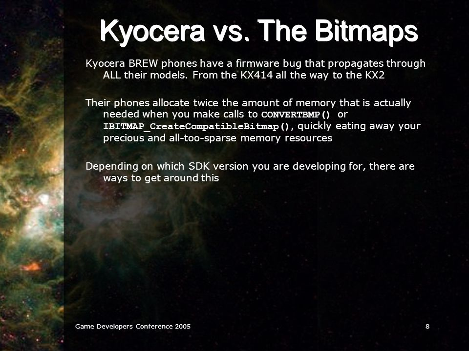 Game Developers Conference 20058 Kyocera vs. The Bitmaps Kyocera BREW phones have a firmware bug that propagates through ALL their models. From the KX