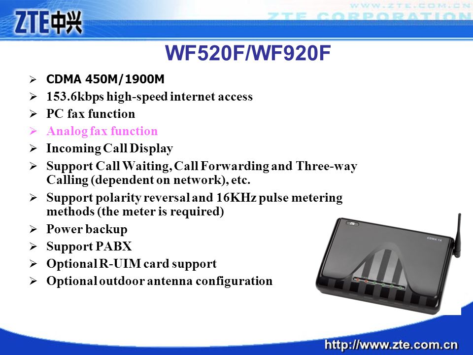 WF520F/WF920F  CDMA 450M/1900M  153.6kbps high-speed internet access  PC fax function  Analog fax function  Incoming Call Display  Support Call Waiting, Call Forwarding and Three-way Calling (dependent on network), etc.