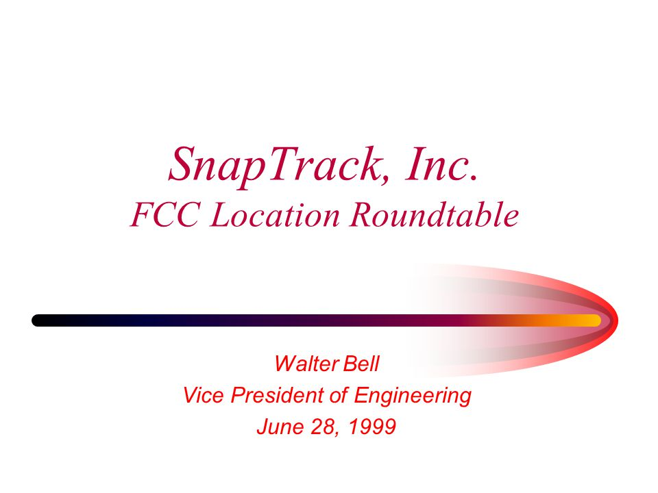 SnapTrack, Inc. FCC Location Roundtable Walter Bell Vice President of Engineering June 28, 1999