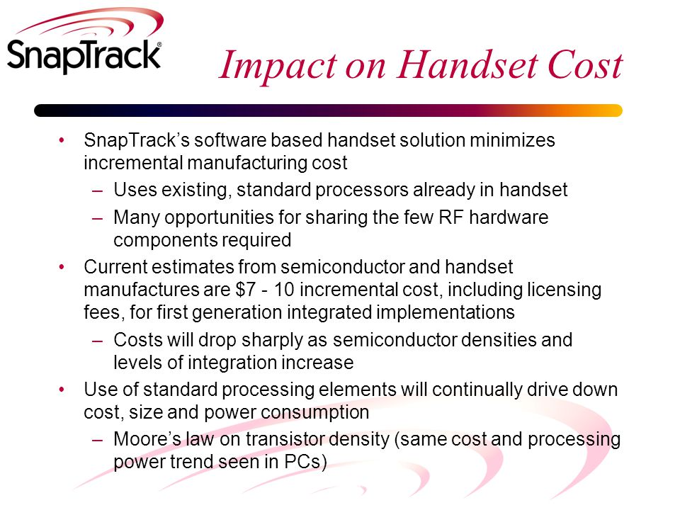 Impact on Handset Cost SnapTrack's software based handset solution minimizes incremental manufacturing cost –Uses existing, standard processors already in handset –Many opportunities for sharing the few RF hardware components required Current estimates from semiconductor and handset manufactures are $7 - 10 incremental cost, including licensing fees, for first generation integrated implementations –Costs will drop sharply as semiconductor densities and levels of integration increase Use of standard processing elements will continually drive down cost, size and power consumption –Moore's law on transistor density (same cost and processing power trend seen in PCs)