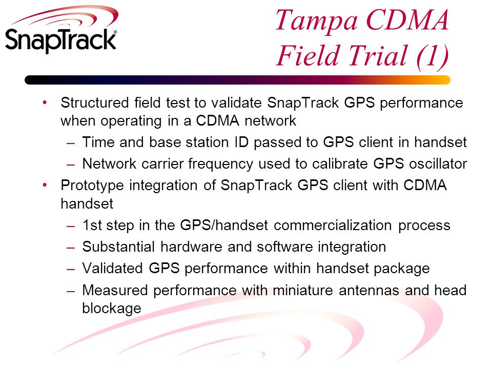 Tampa CDMA Field Trial (1) Structured field test to validate SnapTrack GPS performance when operating in a CDMA network –Time and base station ID passed to GPS client in handset –Network carrier frequency used to calibrate GPS oscillator Prototype integration of SnapTrack GPS client with CDMA handset –1st step in the GPS/handset commercialization process –Substantial hardware and software integration –Validated GPS performance within handset package –Measured performance with miniature antennas and head blockage