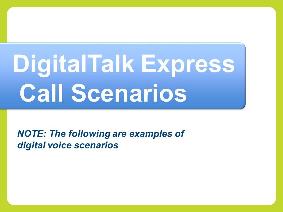 NOTE: The following are examples of digital voice scenarios DigitalTalk Express Call Scenarios