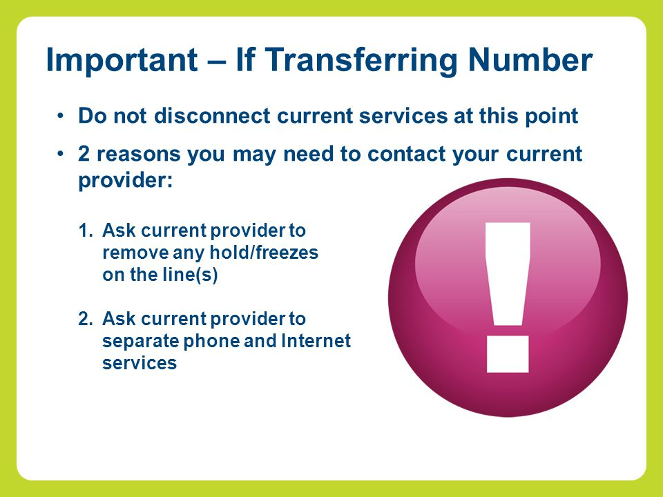 Do not disconnect current services at this point 2 reasons you may need to contact your current provider: 1.Ask current provider to remove any hold/fr