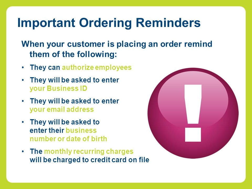 When your customer is placing an order remind them of the following: They can authorize employees They will be asked to enter your Business ID They will be asked to enter your email address They will be asked to enter their business number or date of birth The monthly recurring charges will be charged to credit card on file Important Ordering Reminders