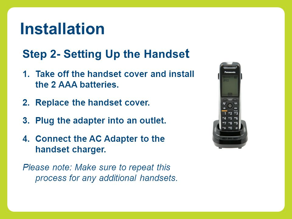 Installation Step 2- Setting Up the Handse t 1.Take off the handset cover and install the 2 AAA batteries. 2.Replace the handset cover. 3.Plug the ada