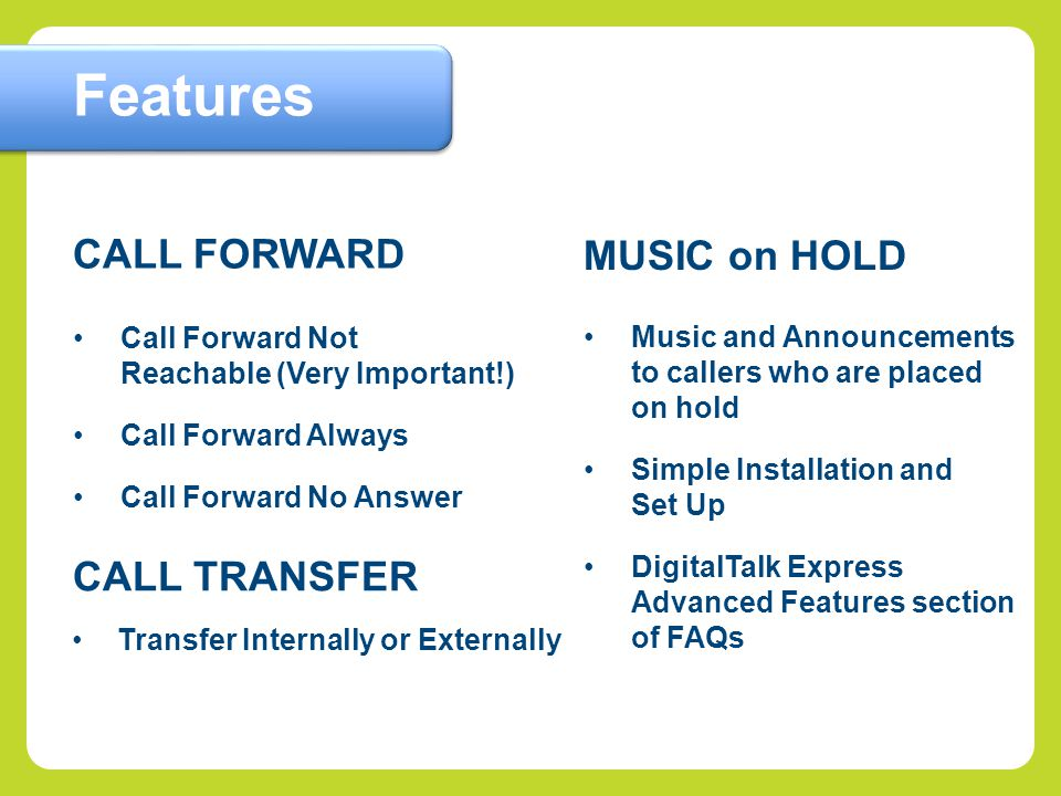Call Forward Not Reachable (Very Important!) Call Forward Always Call Forward No Answer CALL FORWARD Features CALL TRANSFER Transfer Internally or Externally Music and Announcements to callers who are placed on hold Simple Installation and Set Up DigitalTalk Express Advanced Features section of FAQs MUSIC on HOLD
