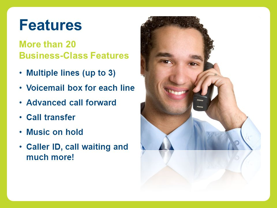 More than 20 Business-Class Features Multiple lines (up to 3) Voicemail box for each line Advanced call forward Call transfer Music on hold Caller ID, call waiting and much more.