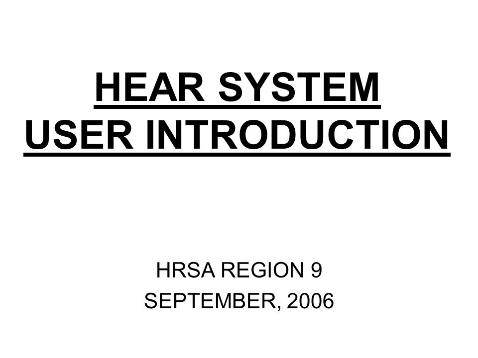 HEAR SYSTEM USER INTRODUCTION HRSA REGION 9 SEPTEMBER, 2006
