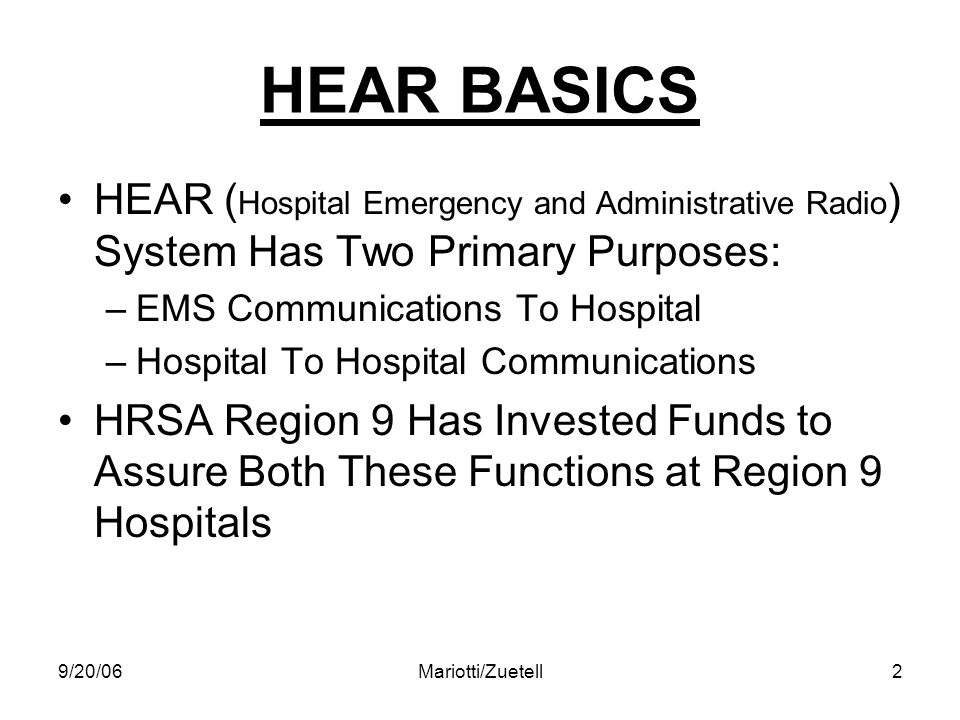 9/20/06Mariotti/Zuetell2 HEAR BASICS HEAR ( Hospital Emergency and Administrative Radio ) System Has Two Primary Purposes: –EMS Communications To Hosp