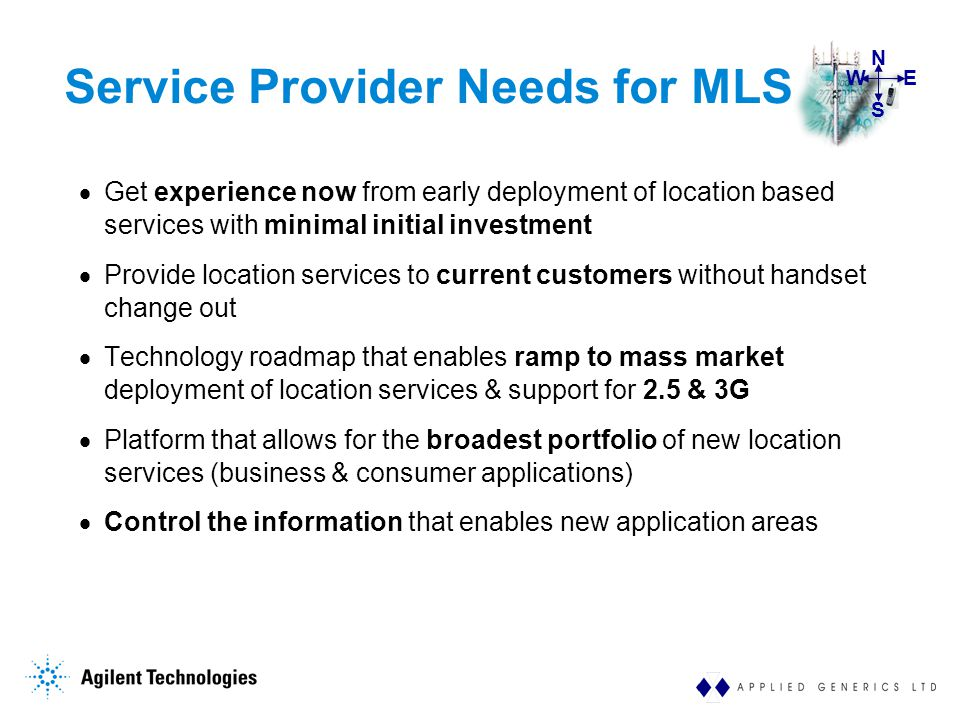 WE S N Service Provider Needs for MLS  Get experience now from early deployment of location based services with minimal initial investment  Provide location services to current customers without handset change out  Technology roadmap that enables ramp to mass market deployment of location services & support for 2.5 & 3G  Platform that allows for the broadest portfolio of new location services (business & consumer applications)  Control the information that enables new application areas