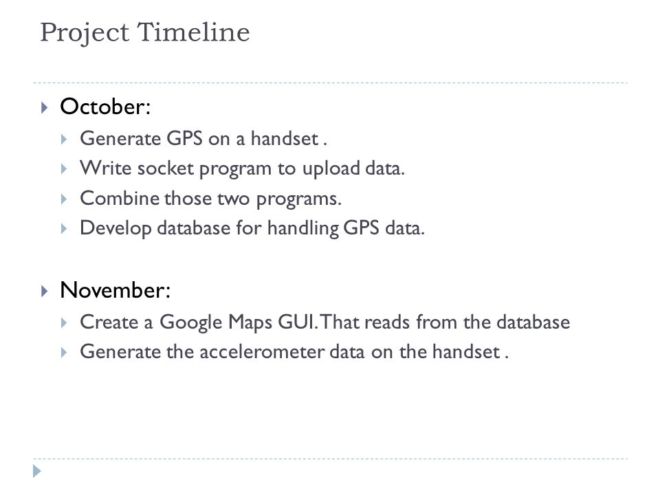 Project Timeline  October:  Generate GPS on a handset.  Write socket program to upload data.  Combine those two programs.  Develop database for h
