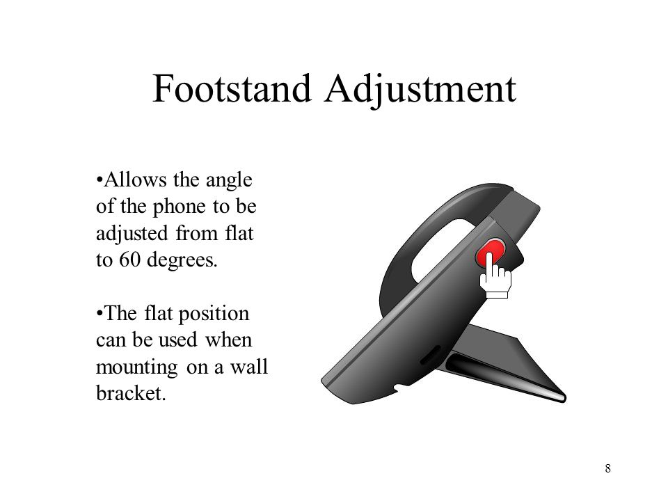 8 Footstand Adjustment Allows the angle of the phone to be adjusted from flat to 60 degrees.