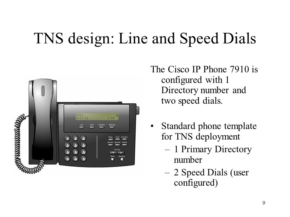 9 TNS design: Line and Speed Dials The Cisco IP Phone 7910 is configured with 1 Directory number and two speed dials.